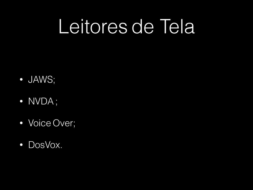 Leitores de Tela • JAWS; • NVDA ; • Voice Over;...