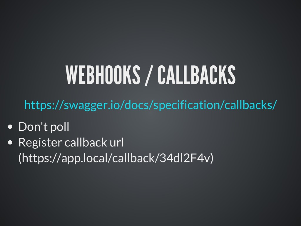 WEBHOOKS / CALLBACKS Don't poll Register callba...