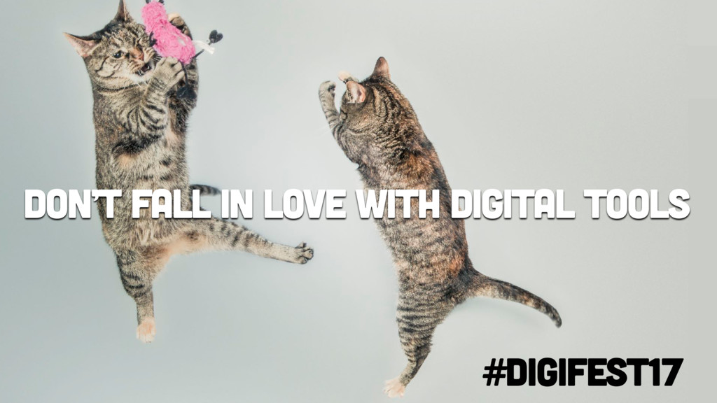 Don't fall in love with digital tools #digifest...