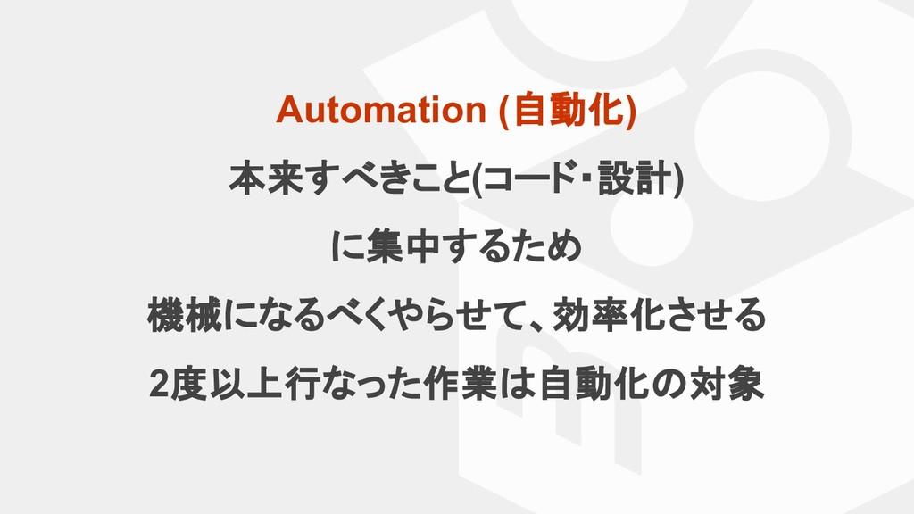 Automation (自動化) 本来すべきこと(コード・設計) に集中するため 機械になるべ...