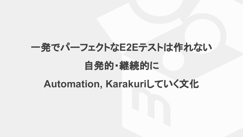 一発でパーフェクトなE2Eテストは作れない 自発的・継続的に Automation, Kara...