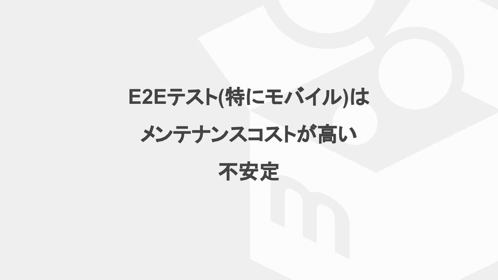 E2Eテスト(特にモバイル)は メンテナンスコストが高い 不安定