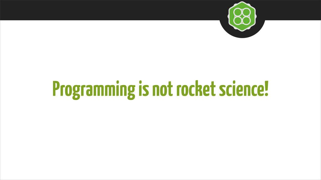 Programming is not rocket science!