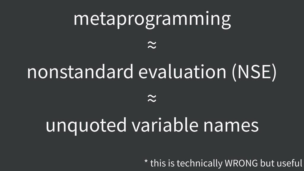 metaprogramming ≈ nonstandard evaluation (NSE) ...