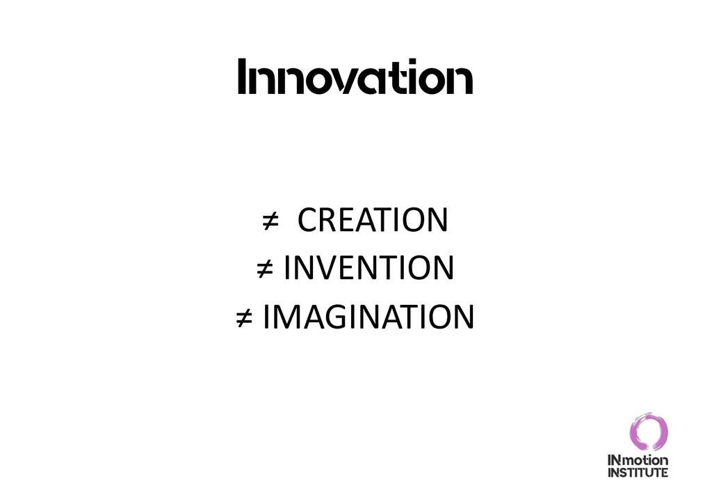 Innovation ≠ CREATION ≠ INVENTION ≠ IMAGINATION