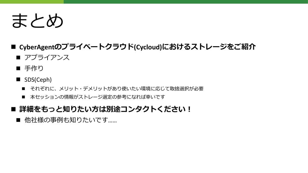 まとめ ◼ CyberAgentのプライベートクラウド(Cycloud)におけるストレージをご...