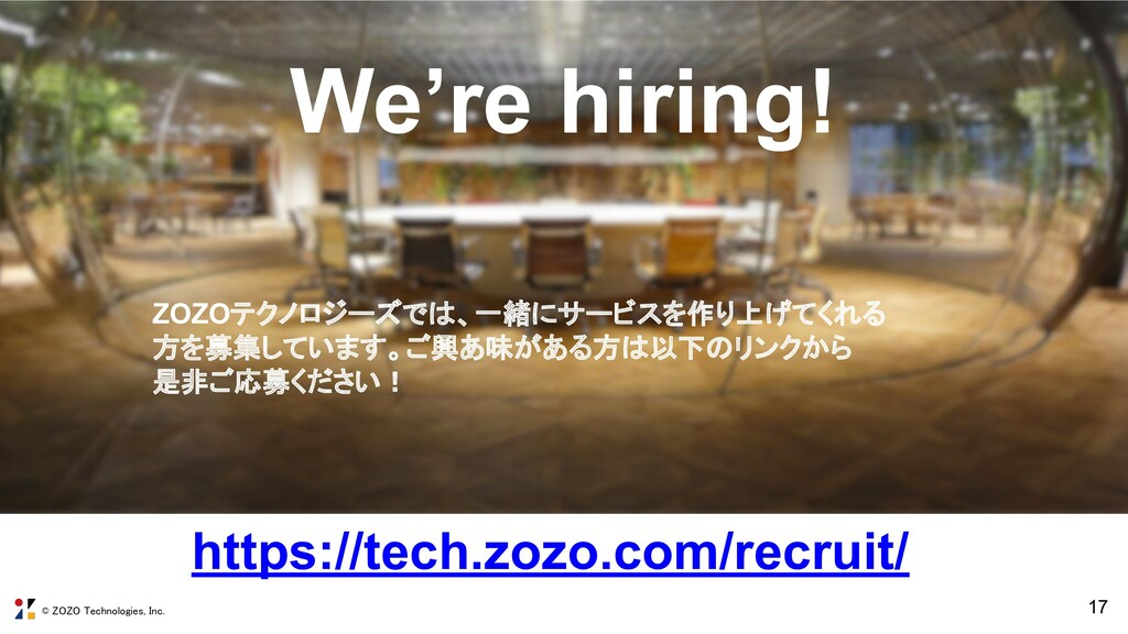 © ZOZO Technologies, Inc. 17 We're hiring! http...