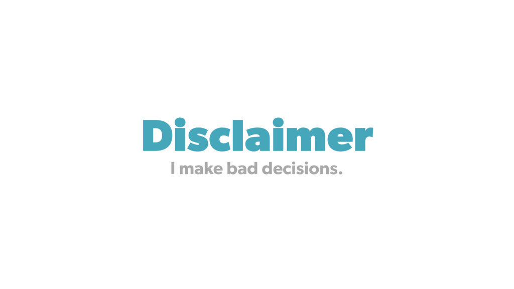 Disclaimer I make bad decisions.