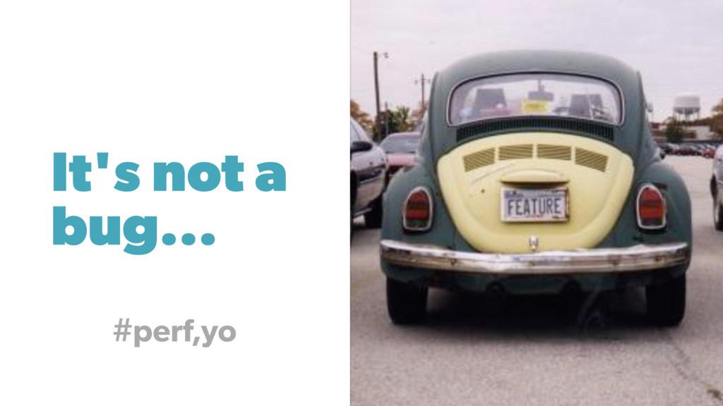 It's not a bug... #perf,yo