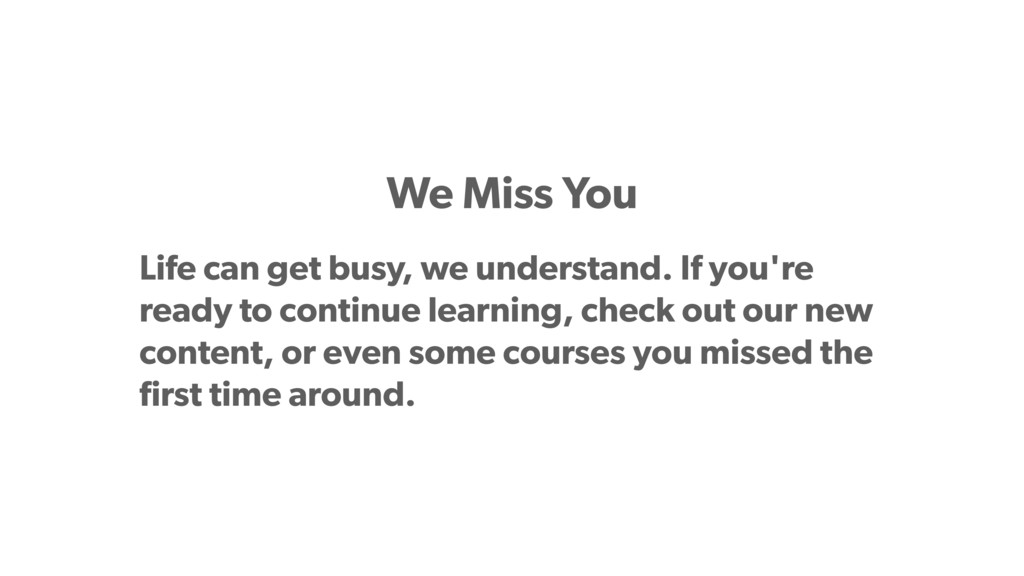 We Miss You Life can get busy, we understand. I...