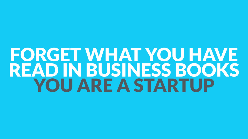 FORGET WHAT YOU HAVE READ IN BUSINESS BOOKS YOU...