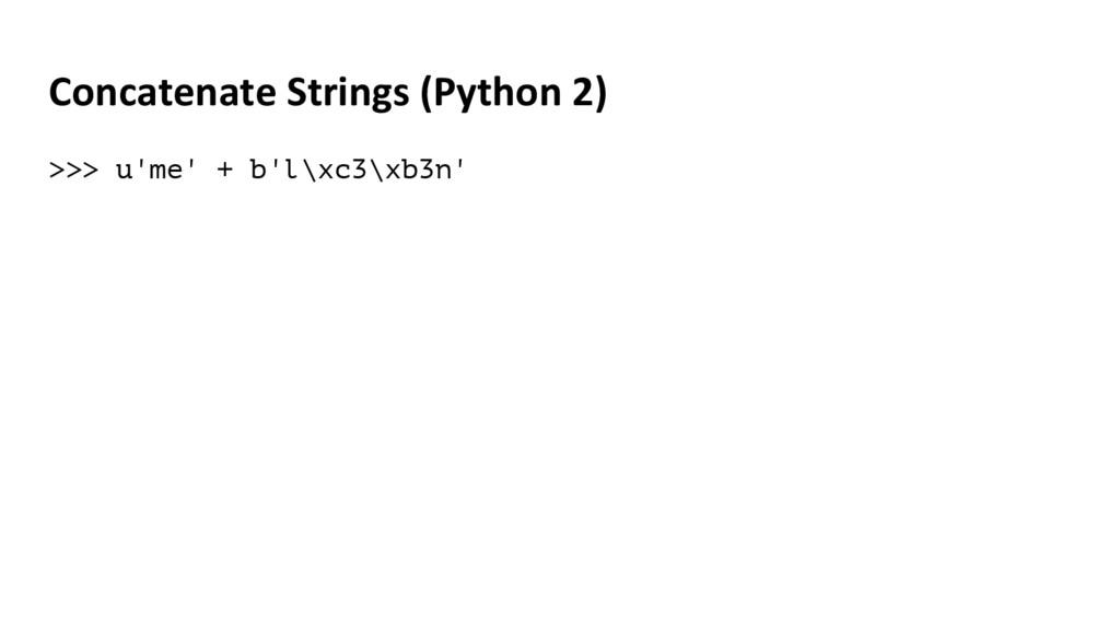 Concatenate Strings (Python 2) >>> u'me' + b'l\...