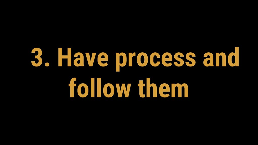 3. Have process and follow them