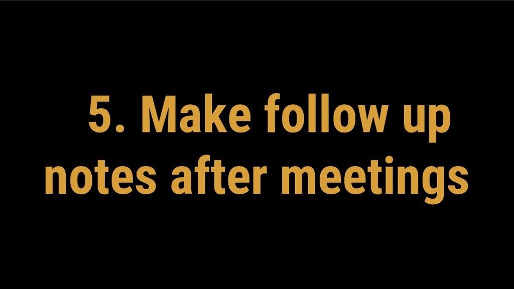 5. Make follow up notes after meetings