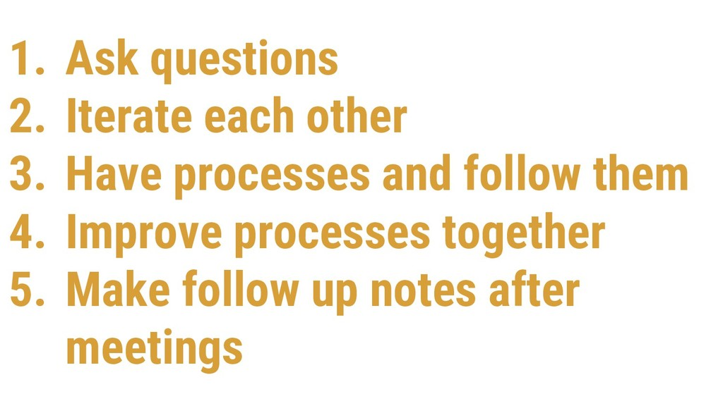 1. Ask questions 2. Iterate each other 3. Have ...