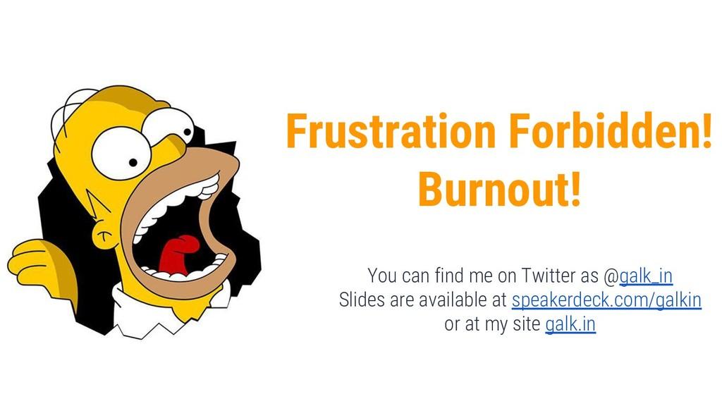 Frustration Forbidden! Burnout! You can find me...