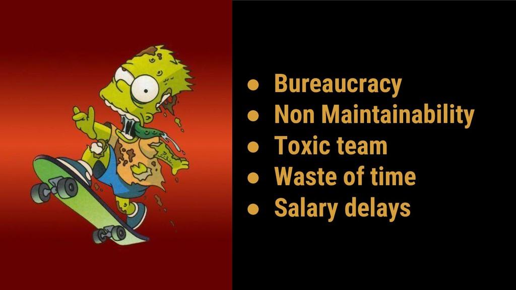 ● Bureaucracy ● Non Maintainability ● Toxic tea...