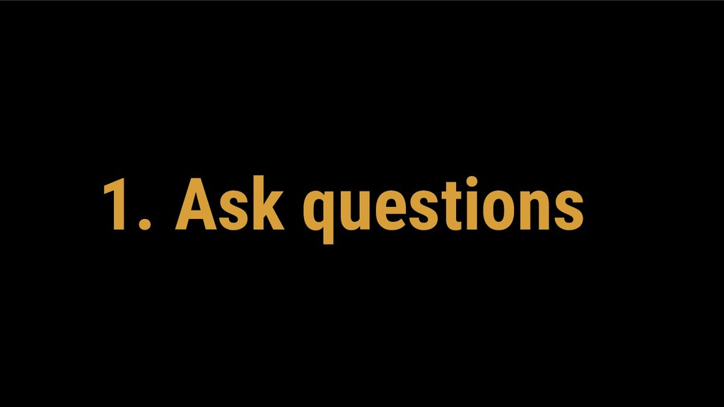 1. Ask questions