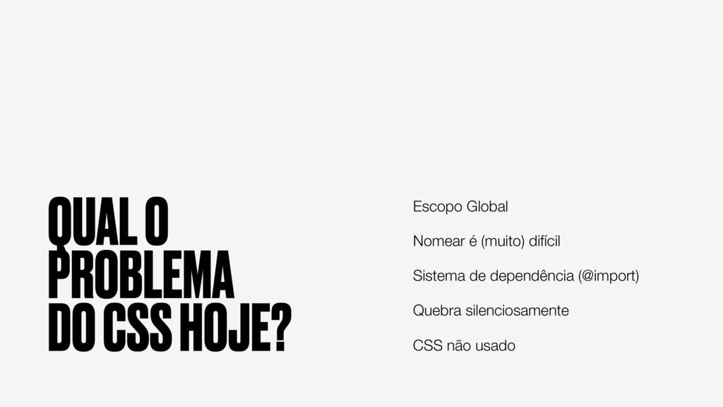 QUAL O PROBLEMA DO CSS HOJE? Escopo Global Nome...