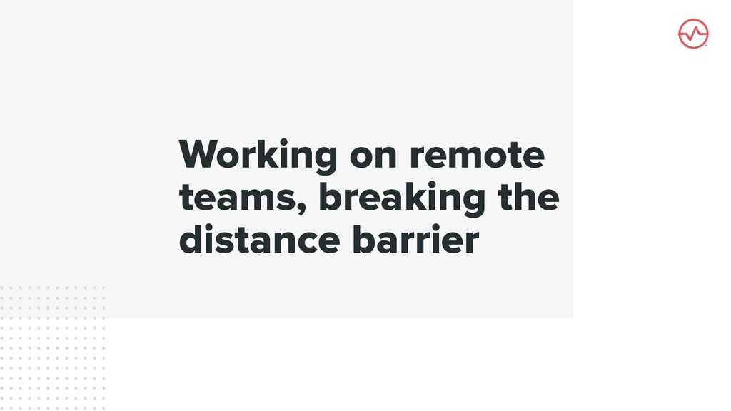 Working on remote teams, breaking the distance ...