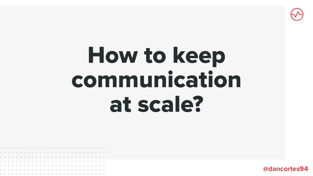 How to keep communication at scale? @dancortes94