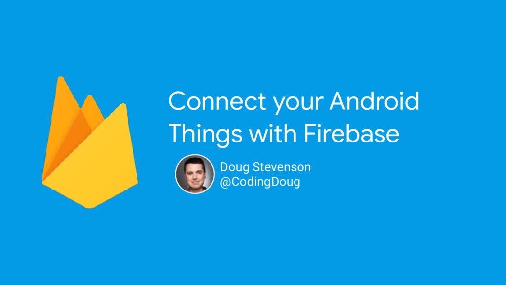 Connect your Android Things with Firebase Doug ...