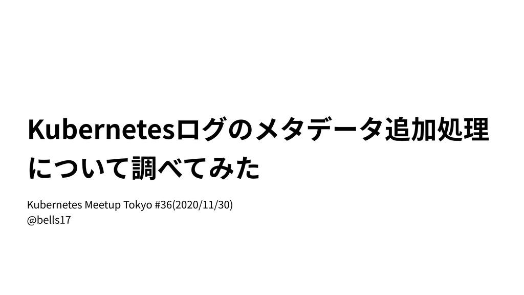 Kubernetesログのメタデータ追加処理 について調べてみた Kubernetes Mee...