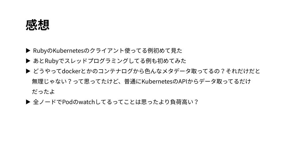 感想 ▶ RubyのKubernetesのクライアント使ってる例初めて⾒た ▶ あとRubyで...