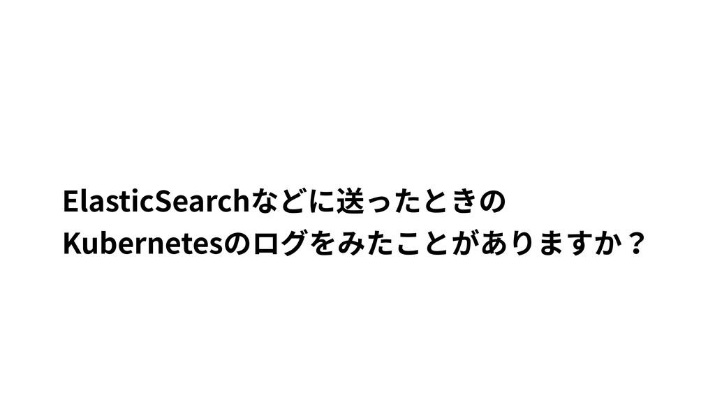 ElasticSearchなどに送ったときの Kubernetesのログをみたことがありますか?