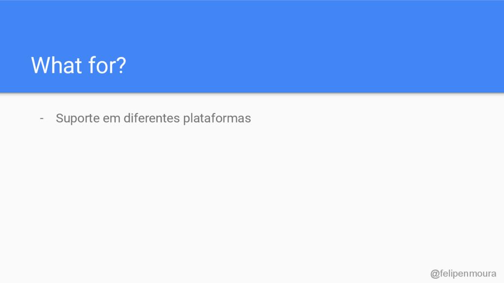 What for? - Suporte em diferentes plataformas @...