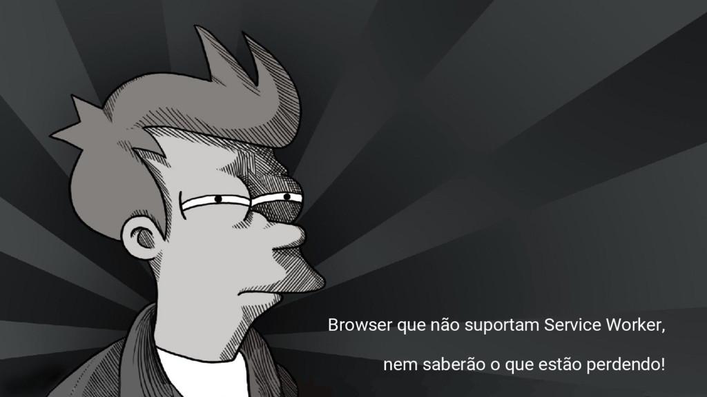 Browser que não suportam Service Worker, nem sa...