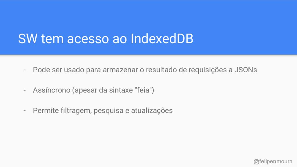 SW tem acesso ao IndexedDB - Pode ser usado par...