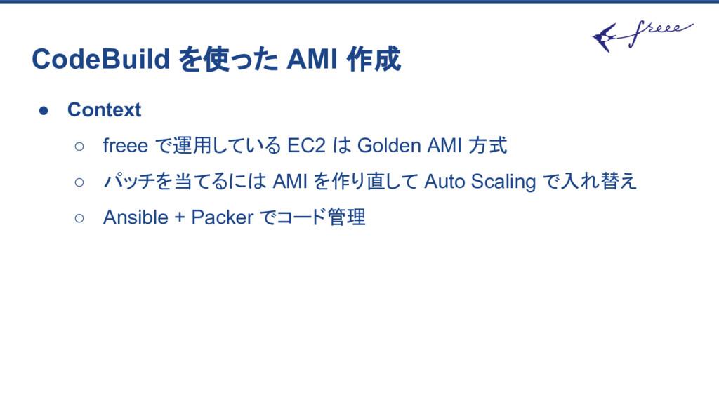 CodeBuild を使った AMI 作成 ● Context ○ freee で運用している...