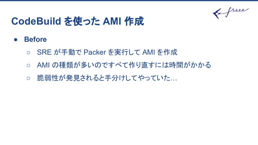 CodeBuild を使った AMI 作成 ● Before ○ SRE が手動で Packe...