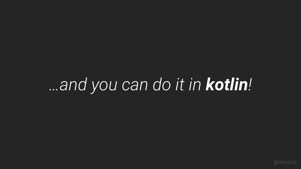 …and you can do it in kotlin! @orbycius
