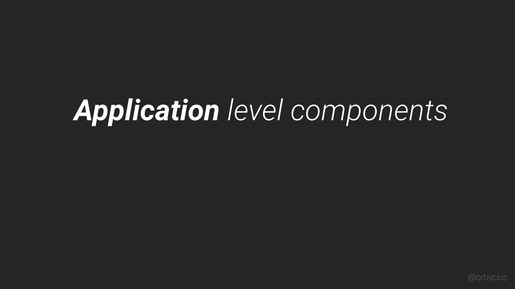 Application level components @orbycius