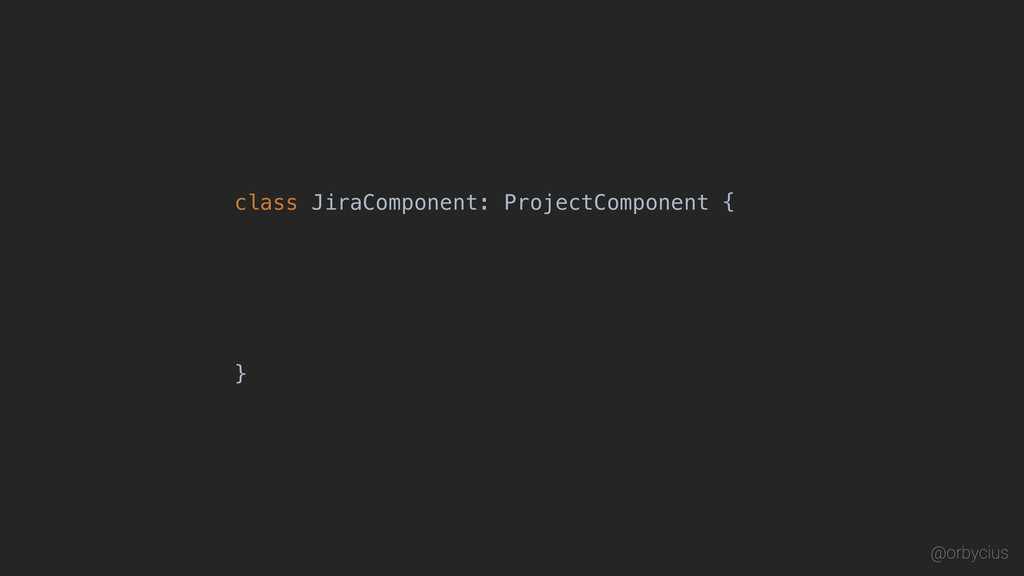 class JiraComponent: ProjectComponent { } @orby...