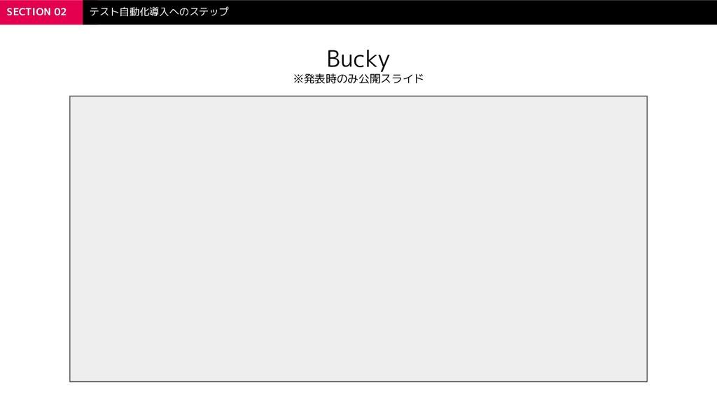 SECTION 02 テスト自動化導入へのステップ Bucky ※発表時のみ公開スライド
