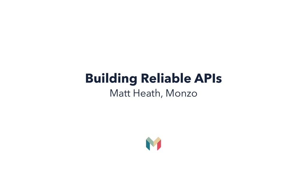 Building Reliable APIs Matt Heath, Monzo