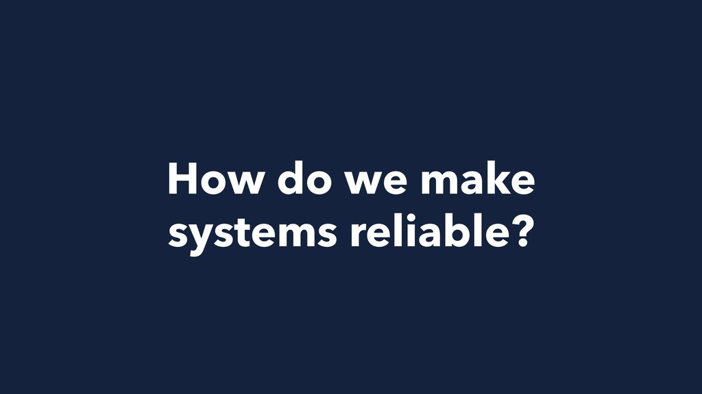 How do we make systems reliable?