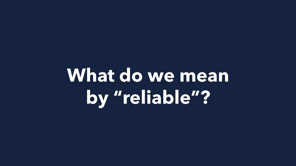 """What do we mean by """"reliable""""?"""