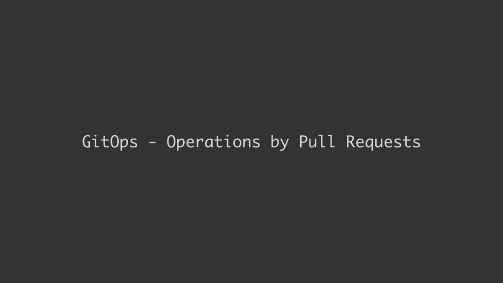 GitOps - Operations by Pull Requests