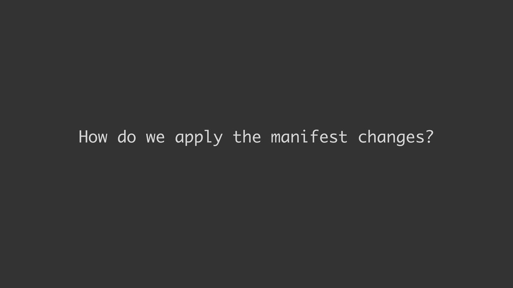 How do we apply the manifest changes?