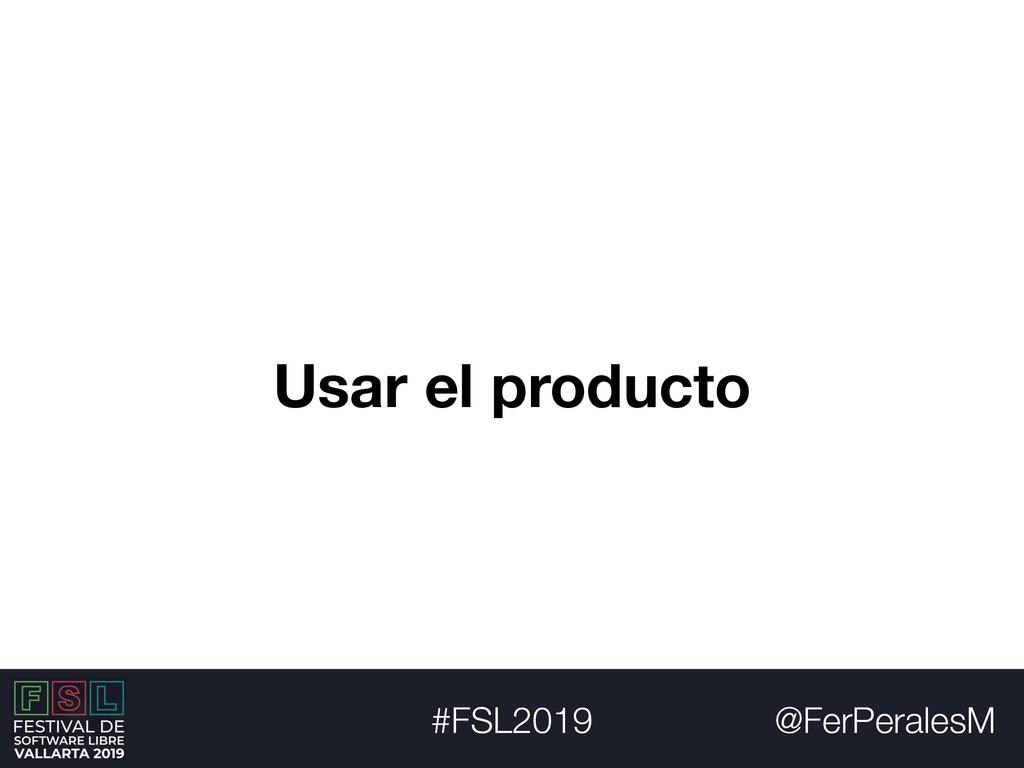 @FerPeralesM #FSL2019 Usar el producto