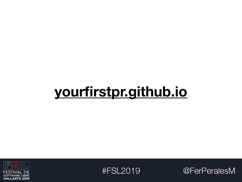 @FerPeralesM #FSL2019 yourfirstpr.github.io