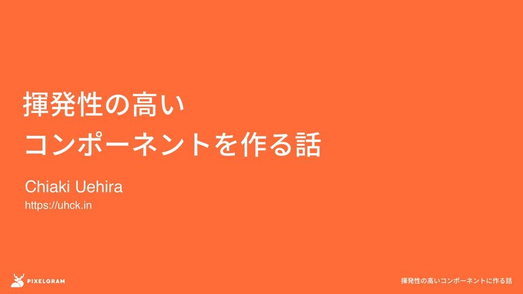揮発性の高い コンポーネントを作る話 揮発性の高いコンポーネントに作る話 Chiaki Ueh...