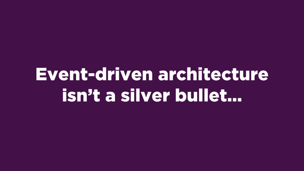 Event-driven architecture isn't a silver bullet…