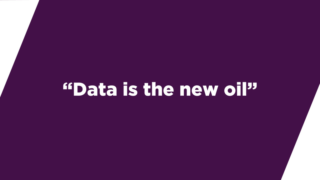 """Data is the new oil"""