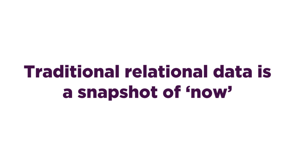 Traditional relational data is a snapshot of 'n...