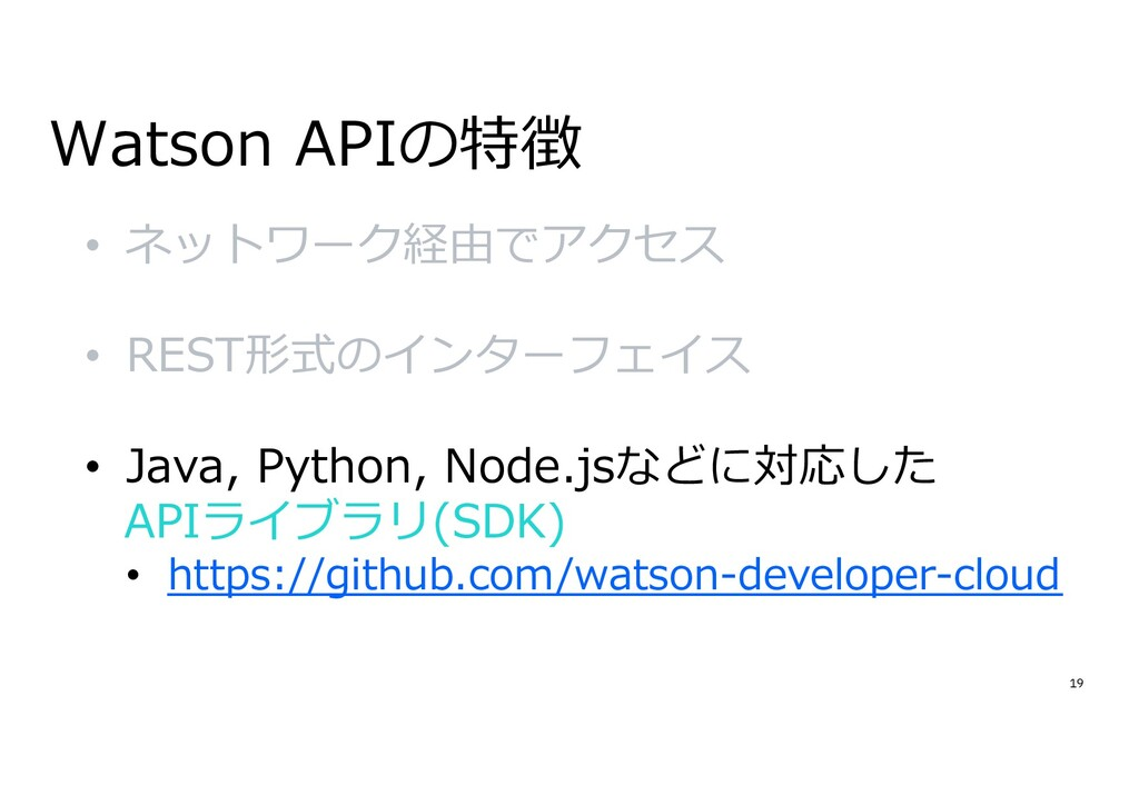 19 Watson APIの特徴 • ネットワーク経由でアクセス • REST形式のインターフ...